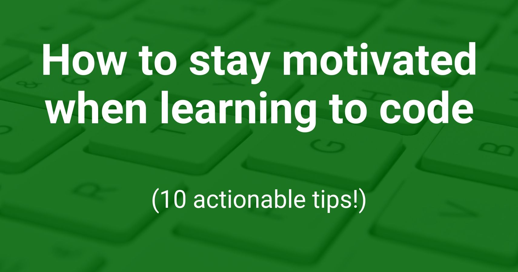 How to stay motivated when learning to code (10 actionable